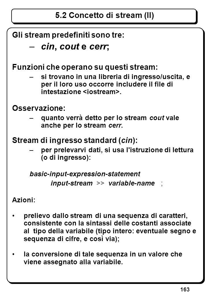 163 5.2 Concetto di stream (II) Gli stream predefiniti sono tre: –cin, cout e cerr; Funzioni che operano su questi stream: –si trovano in una libreria