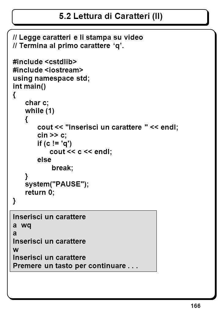 166 5.2 Lettura di Caratteri (II) // Legge caratteri e li stampa su video // Termina al primo carattere q. #include using namespace std; int main() {