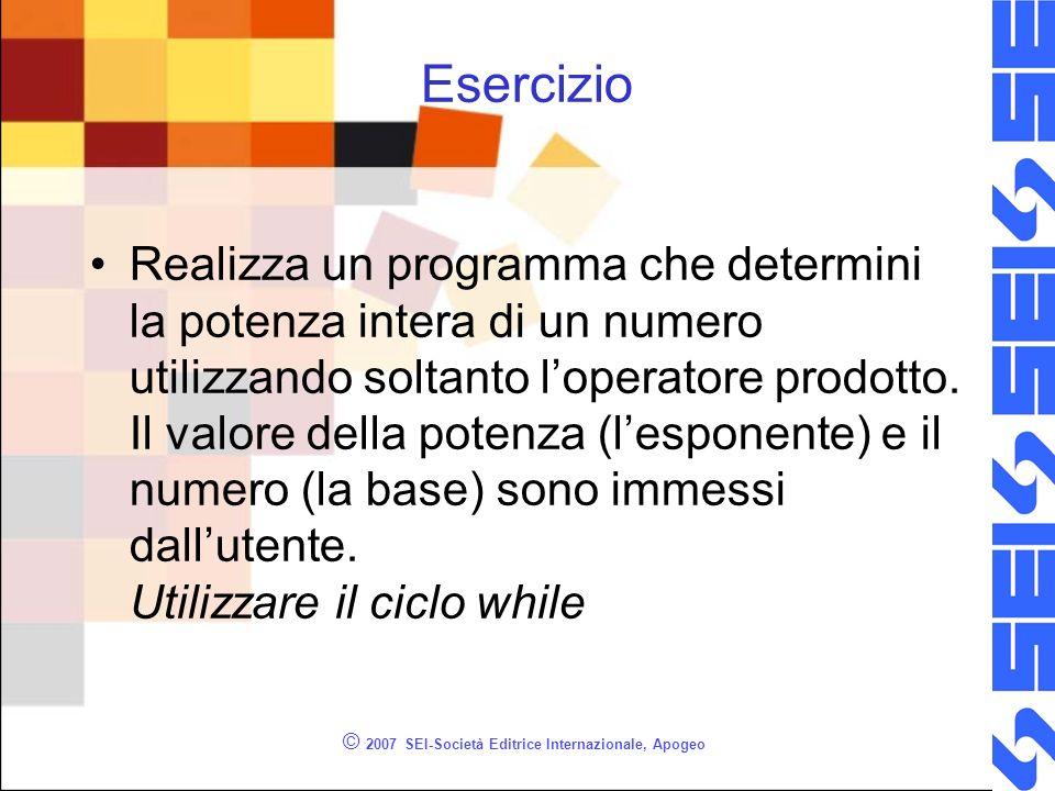© 2007 SEI-Società Editrice Internazionale, Apogeo Esercizio Realizza un programma che determini la potenza intera di un numero utilizzando soltanto loperatore prodotto.