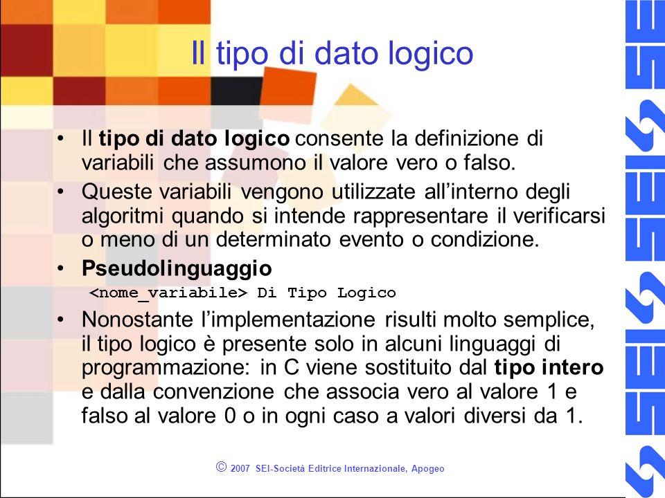 © 2007 SEI-Società Editrice Internazionale, Apogeo Il tipo di dato logico Il tipo di dato logico consente la definizione di variabili che assumono il valore vero o falso.