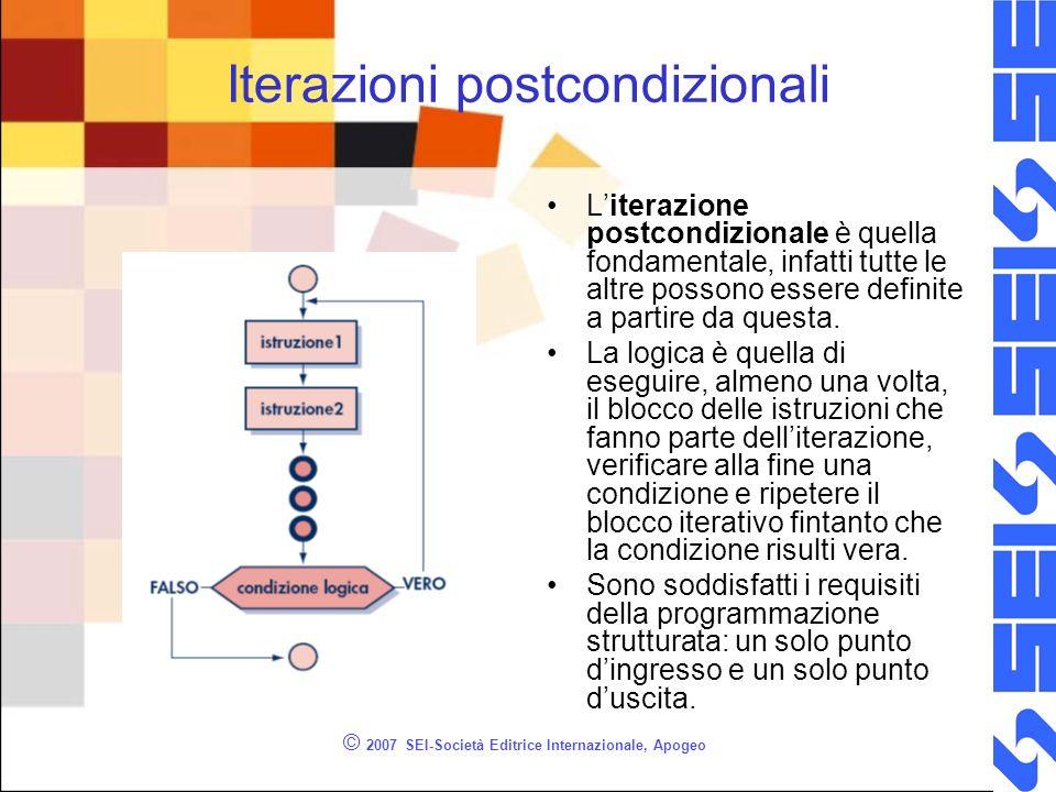 © 2007 SEI-Società Editrice Internazionale, Apogeo Iterazioni postcondizionali Literazione postcondizionale è quella fondamentale, infatti tutte le altre possono essere definite a partire da questa.