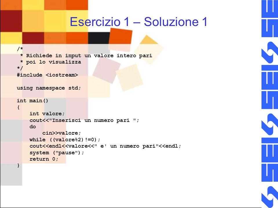 Esercizio 1 – Soluzione 2 #include using namespace std; int main() { int valore; do { cout<< Inserisci un numero pari ; cin>>valore; } while ((valore%2)!=0); cout<<endl<<valore<< e un numero pari <<endl; system ( pause ); return 0; }