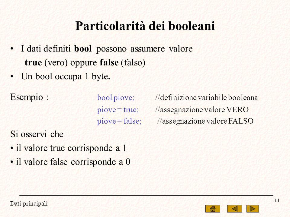 Dati principali 11 I dati definiti bool possono assumere valore true (vero) oppure false (falso) Un bool occupa 1 byte. Particolarità dei booleani Ese