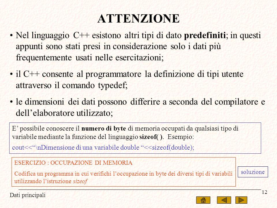 Dati principali 12 ATTENZIONE Nel linguaggio C++ esistono altri tipi di dato predefiniti; in questi appunti sono stati presi in considerazione solo i