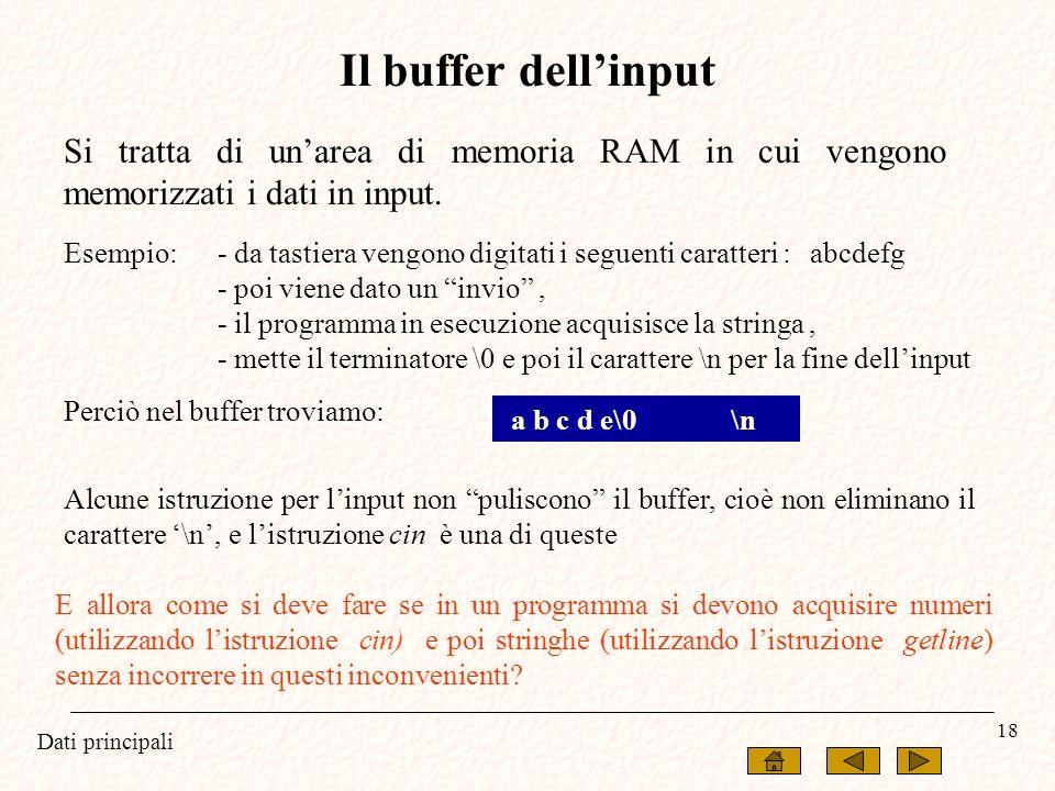Dati principali 18 Il buffer dellinput Si tratta di unarea di memoria RAM in cui vengono memorizzati i dati in input. Esempio:- da tastiera vengono di