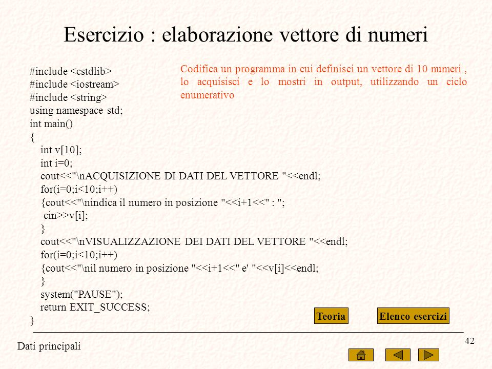 Dati principali 42 Esercizio : elaborazione vettore di numeri #include using namespace std; int main() { int v[10]; int i=0; cout<<