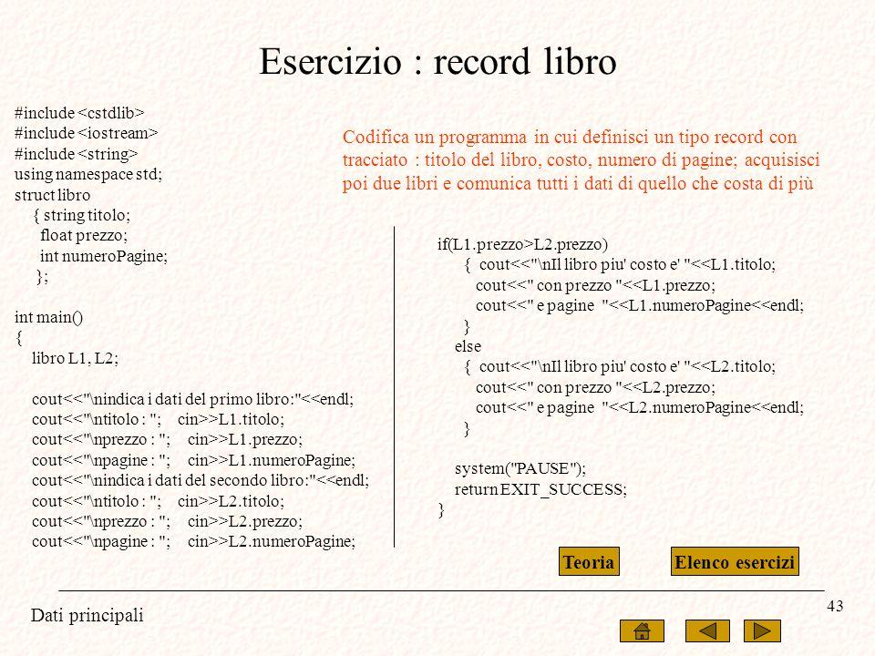 Dati principali 43 Esercizio : record libro #include using namespace std; struct libro { string titolo; float prezzo; int numeroPagine; }; int main()