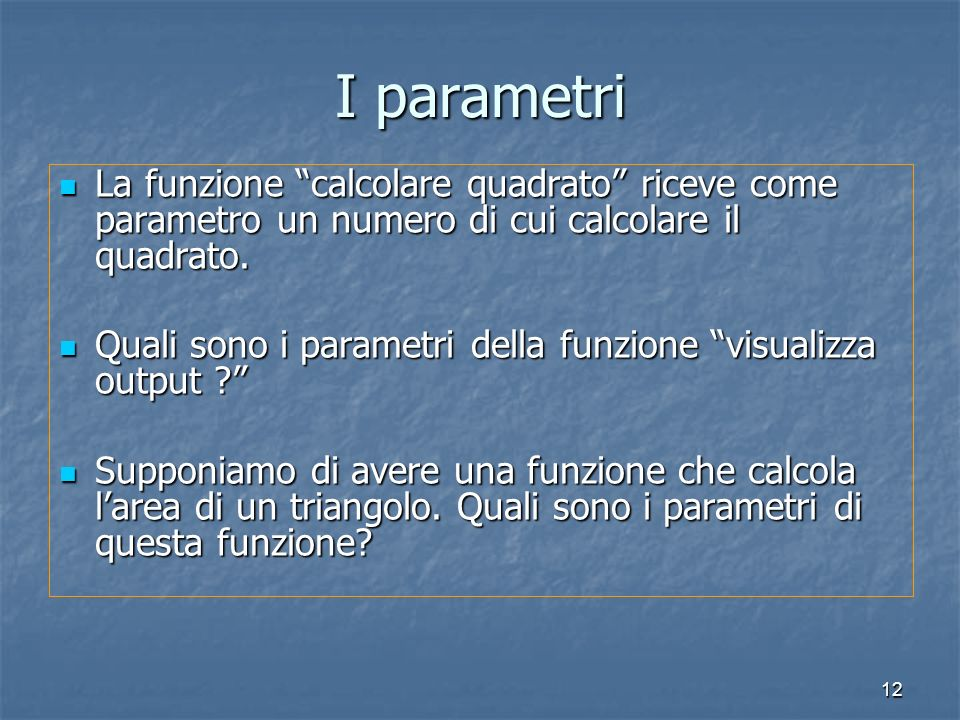 12 I parametri La funzione calcolare quadrato riceve come parametro un numero di cui calcolare il quadrato. La funzione calcolare quadrato riceve come