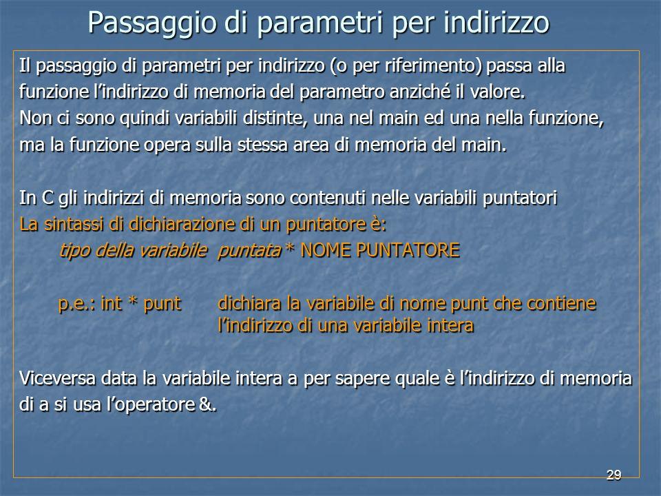 29 Il passaggio di parametri per indirizzo (o per riferimento) passa alla funzione lindirizzo di memoria del parametro anziché il valore. Non ci sono