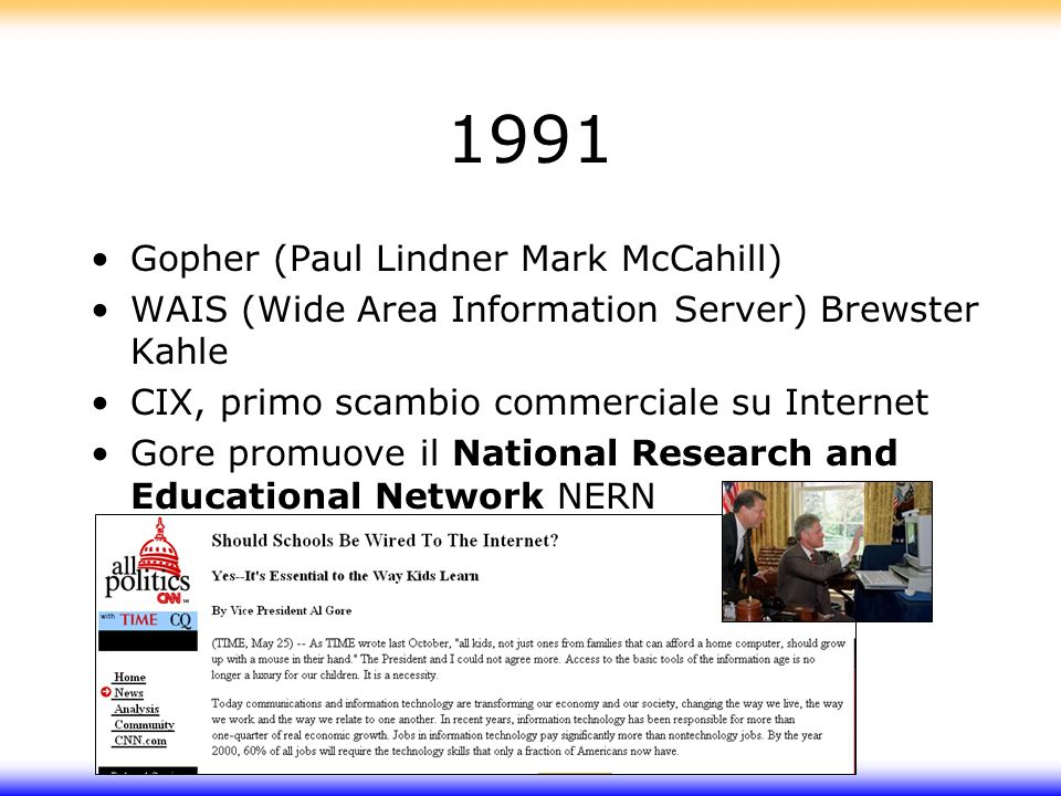 1991 Gopher (Paul Lindner Mark McCahill) WAIS (Wide Area Information Server) Brewster Kahle CIX, primo scambio commerciale su Internet Gore promuove il National Research and Educational Network NERN