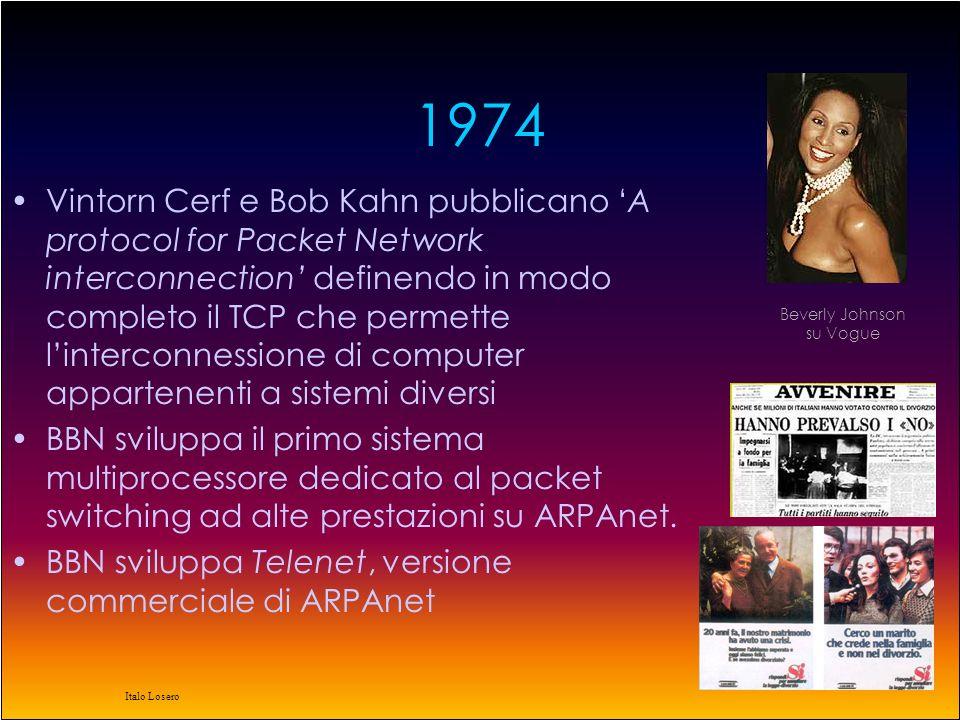 Italo Losero 1974 Vintorn Cerf e Bob Kahn pubblicano A protocol for Packet Network interconnection definendo in modo completo il TCP che permette linterconnessione di computer appartenenti a sistemi diversi BBN sviluppa il primo sistema multiprocessore dedicato al packet switching ad alte prestazioni su ARPAnet.