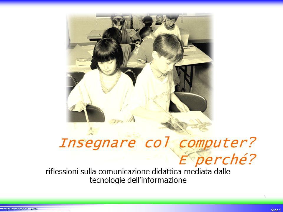 11 Progetto formazione - Aosta Slide 1 riflessioni sulla comunicazione didattica mediata dalle tecnologie dellinformazione Insegnare col computer? E p