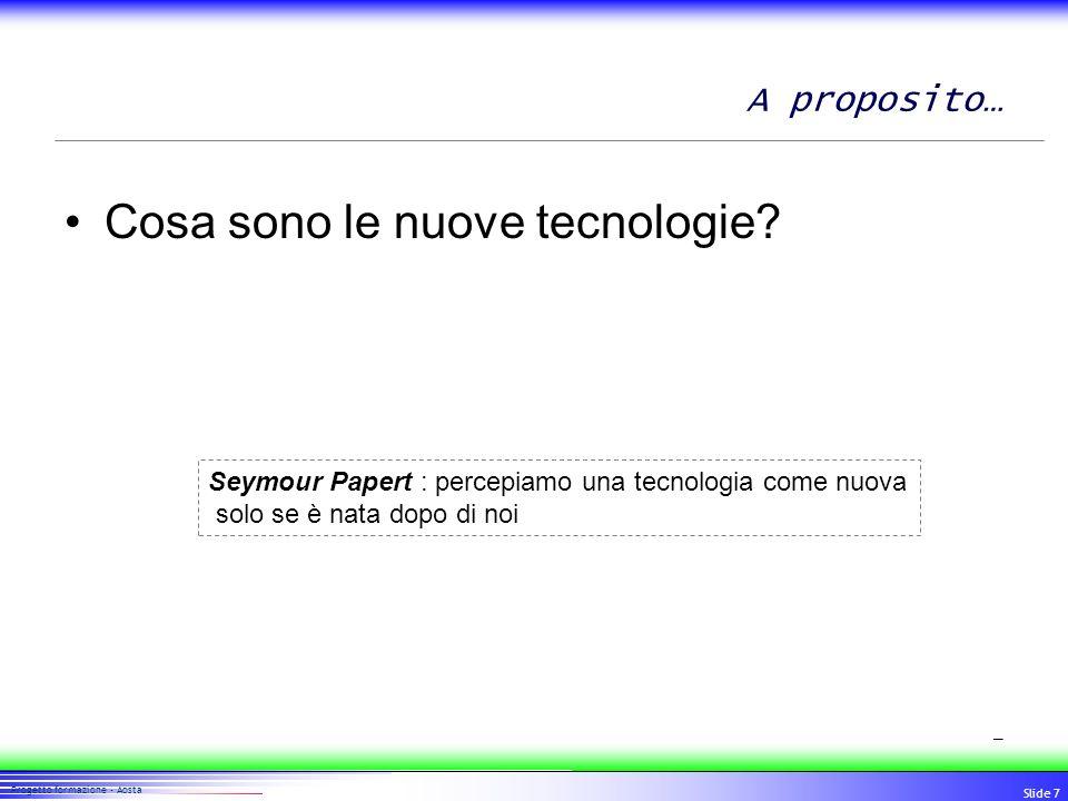 77 Progetto formazione - Aosta Slide 7 A proposito… Cosa sono le nuove tecnologie? Seymour Papert : percepiamo una tecnologia come nuova solo se è nat