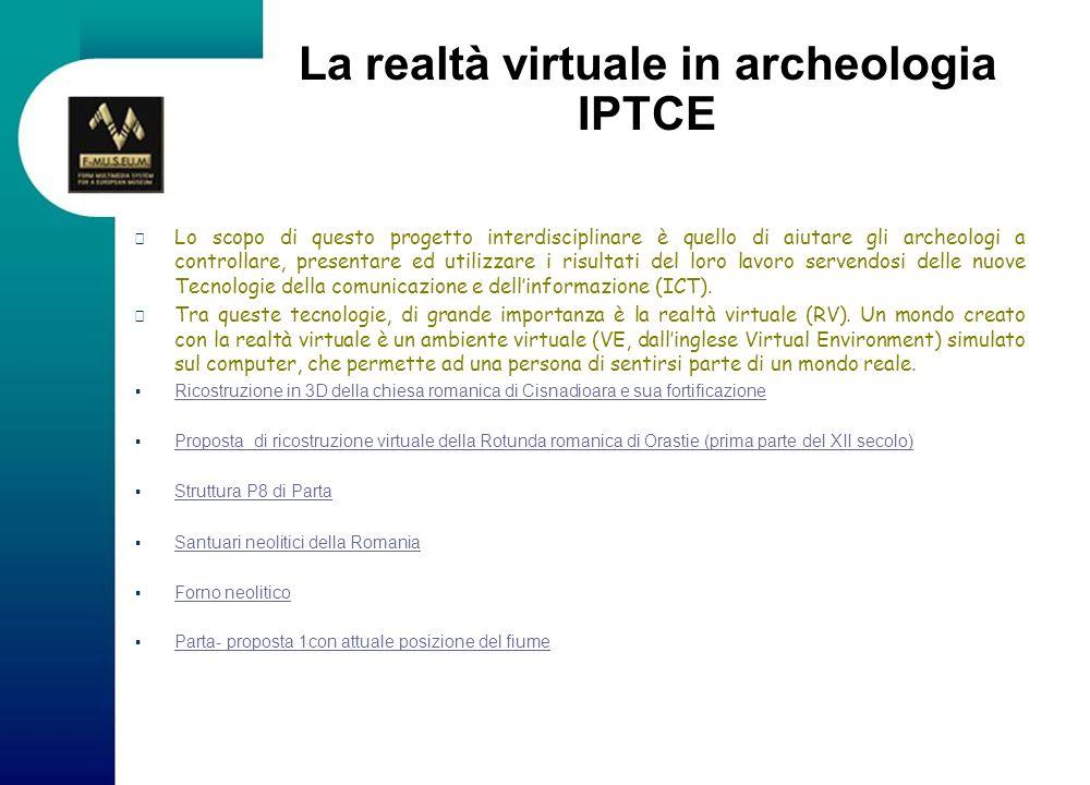 La realtà virtuale in archeologia IPTCE Lo scopo di questo progetto interdisciplinare è quello di aiutare gli archeologi a controllare, presentare ed