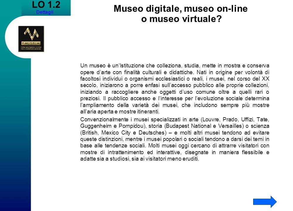 LO 1.2 Dettagli Museo digitale, museo on-line o museo virtuale? Un museo è unIstituzione che colleziona, studia, mette in mostra e conserva opere dart