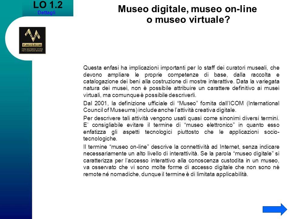 LO 1.2 Dettagli Museo digitale, museo on-line o museo virtuale? Questa enfasi ha implicazioni importanti per lo staff dei curatori museali, che devono
