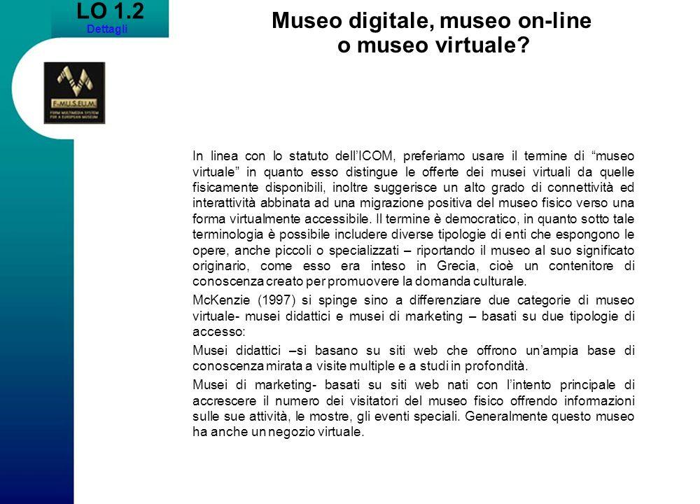 LO 1.2 Dettagli Museo digitale, museo on-line o museo virtuale? In linea con lo statuto dellICOM, preferiamo usare il termine di museo virtuale in qua