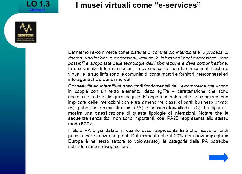 LO 1.3 Abstract I musei virtuali come e-services Definiamo le-commerce come sistema di commercio intenzionale o processi di ricerca, valutazione e tra