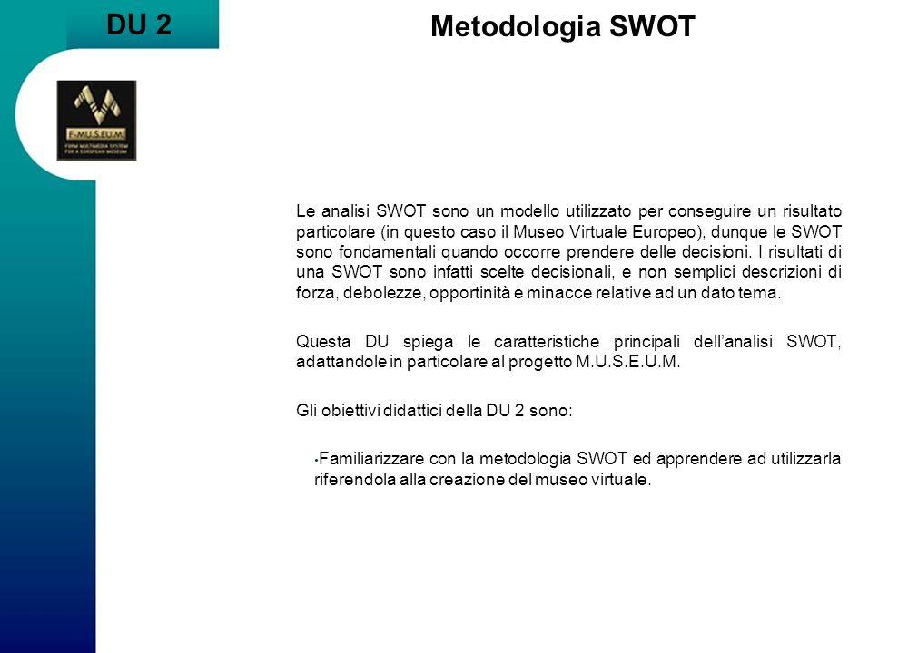 DU 2 Metodologia SWOT Le analisi SWOT sono un modello utilizzato per conseguire un risultato particolare (in questo caso il Museo Virtuale Europeo), d
