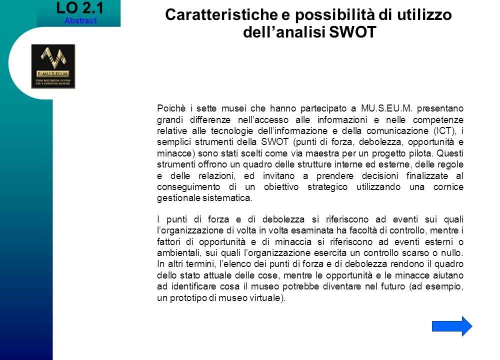 LO 2.1 Abstract Caratteristiche e possibilità di utilizzo dellanalisi SWOT Poichè i sette musei che hanno partecipato a MU.S.EU.M. presentano grandi d