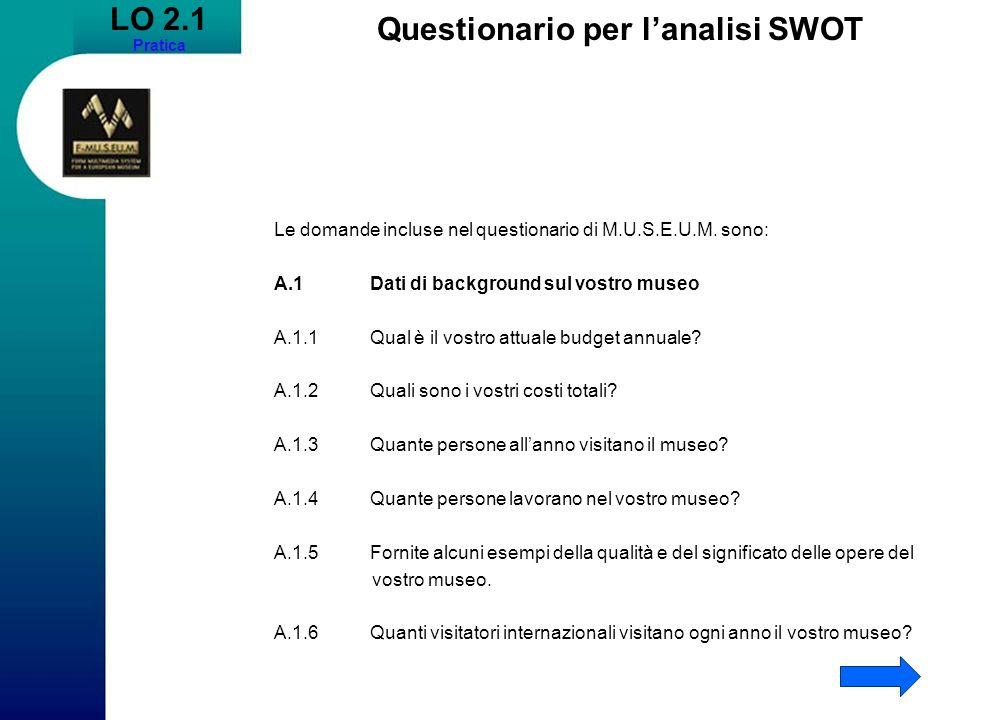 LO 2.1 Pratica Questionario per lanalisi SWOT Le domande incluse nel questionario di M.U.S.E.U.M. sono: A.1Dati di background sul vostro museo A.1.1Qu