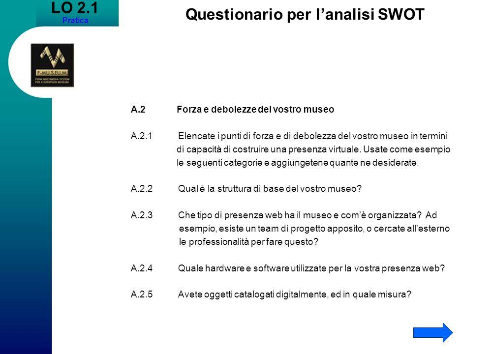 LO 2.1 Pratica Questionario per lanalisi SWOT A.2 Forza e debolezze del vostro museo A.2.1Elencate i punti di forza e di debolezza del vostro museo in