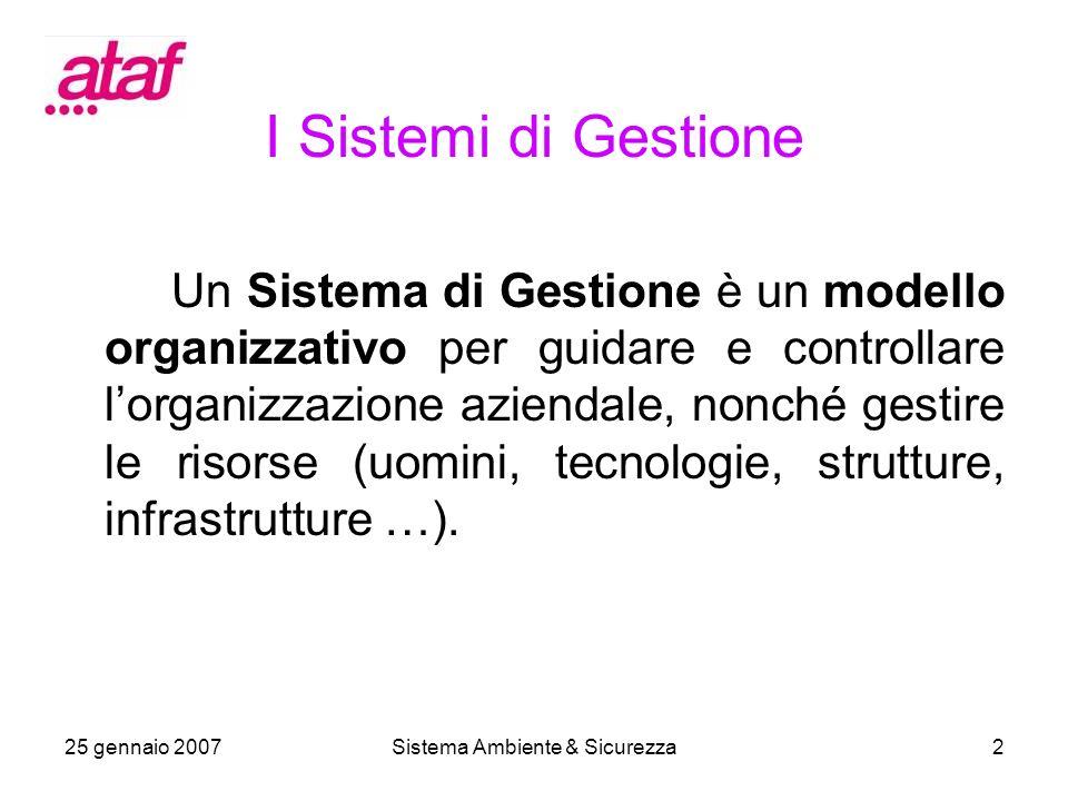 25 gennaio 2007Sistema Ambiente & Sicurezza2 I Sistemi di Gestione Un Sistema di Gestione è un modello organizzativo per guidare e controllare lorganizzazione aziendale, nonché gestire le risorse (uomini, tecnologie, strutture, infrastrutture …).