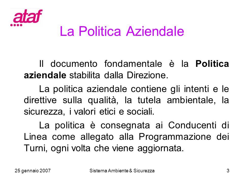 25 gennaio 2007Sistema Ambiente & Sicurezza3 La Politica Aziendale Il documento fondamentale è la Politica aziendale stabilita dalla Direzione.