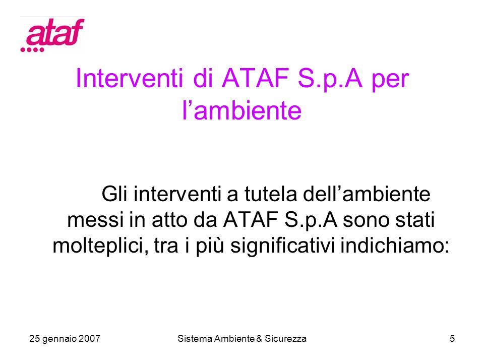 25 gennaio 2007Sistema Ambiente & Sicurezza5 Interventi di ATAF S.p.A per lambiente Gli interventi a tutela dellambiente messi in atto da ATAF S.p.A sono stati molteplici, tra i più significativi indichiamo: