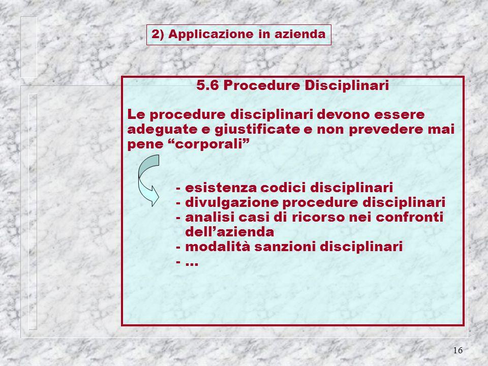 16 5.6 Procedure Disciplinari Le procedure disciplinari devono essere adeguate e giustificate e non prevedere mai pene corporali - esistenza codici di
