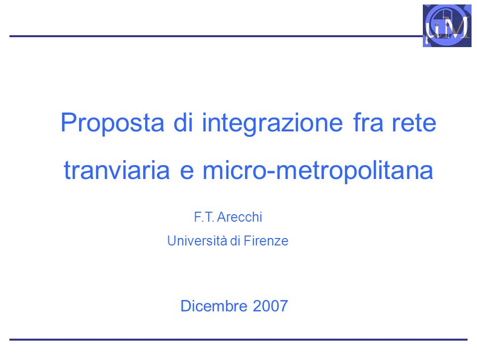 Proposta di integrazione fra rete tranviaria e micro-metropolitana Dicembre 2007 F.T. Arecchi Università di Firenze
