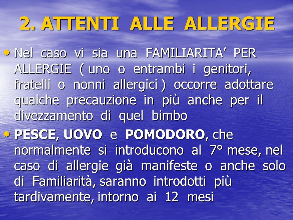 2. ATTENTI ALLE ALLERGIE Nel caso vi sia una FAMILIARITA PER ALLERGIE ( uno o entrambi i genitori, fratelli o nonni allergici ) occorre adottare qualc