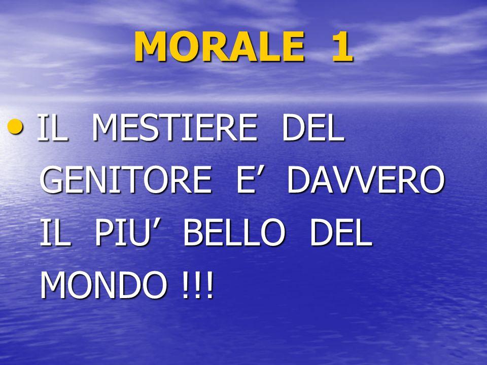 MORALE 1 IL MESTIERE DEL IL MESTIERE DEL GENITORE E DAVVERO GENITORE E DAVVERO IL PIU BELLO DEL IL PIU BELLO DEL MONDO !!! MONDO !!!