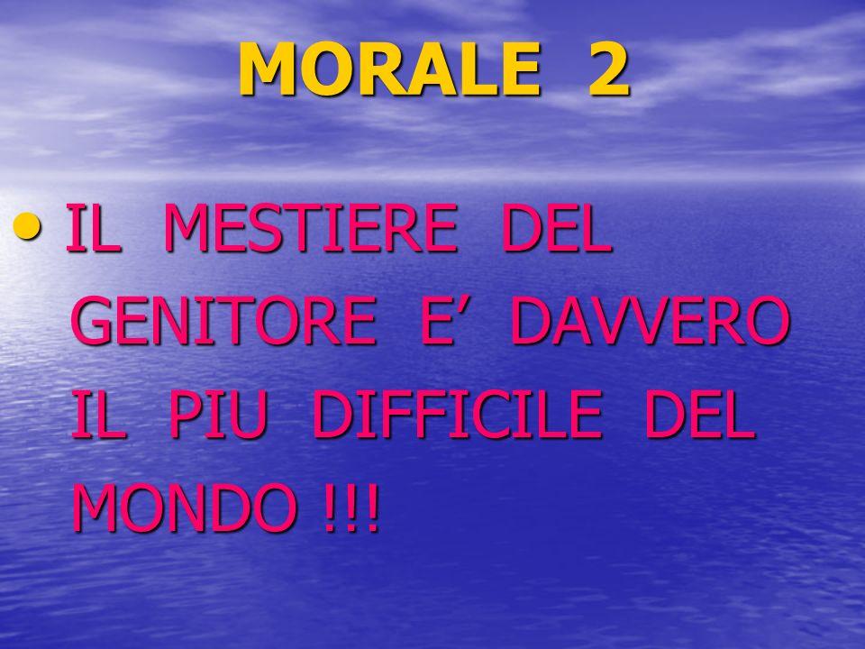 MORALE 2 IL MESTIERE DEL IL MESTIERE DEL GENITORE E DAVVERO GENITORE E DAVVERO IL PIU DIFFICILE DEL IL PIU DIFFICILE DEL MONDO !!! MONDO !!!