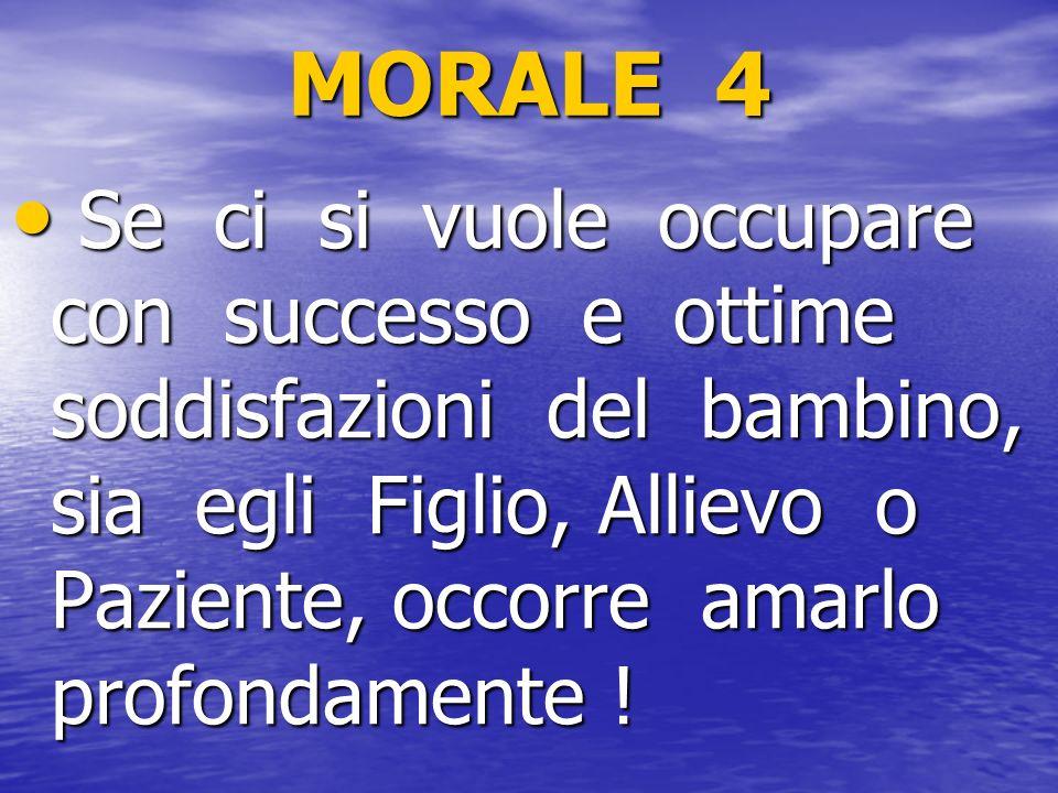 MORALE 4 Se ci si vuole occupare con successo e ottime soddisfazioni del bambino, sia egli Figlio, Allievo o Paziente, occorre amarlo profondamente !