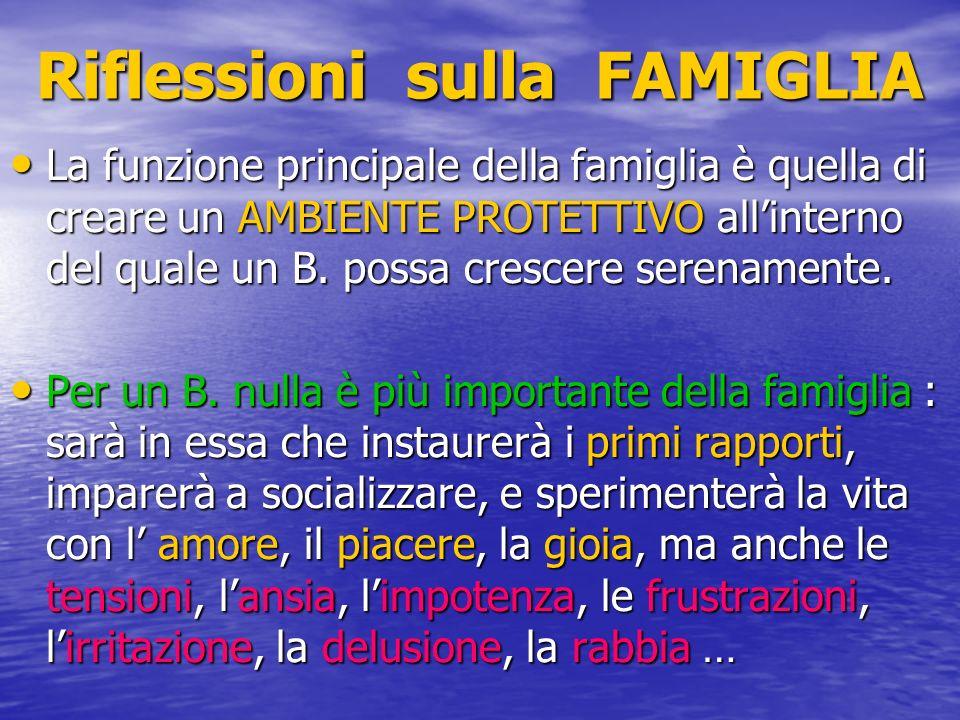 Riflessioni sulla FAMIGLIA La funzione principale della famiglia è quella di creare un AMBIENTE PROTETTIVO allinterno del quale un B. possa crescere s