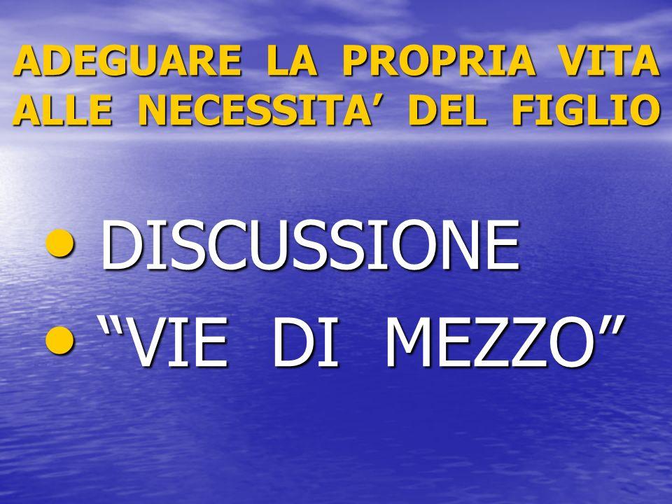ADEGUARE LA PROPRIA VITA ALLE NECESSITA DEL FIGLIO DISCUSSIONE DISCUSSIONE VIE DI MEZZO VIE DI MEZZO