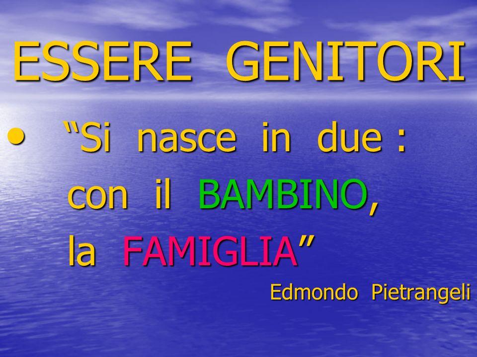 ESSERE GENITORI Si nasce in due : Si nasce in due : con il BAMBINO, con il BAMBINO, la FAMIGLIA la FAMIGLIA Edmondo Pietrangeli Edmondo Pietrangeli