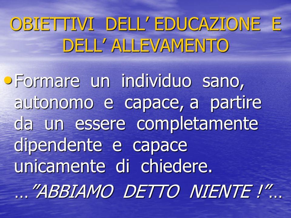 OBIETTIVI DELL EDUCAZIONE E DELL ALLEVAMENTO Formare un individuo sano, autonomo e capace, a partire da un essere completamente dipendente e capace un
