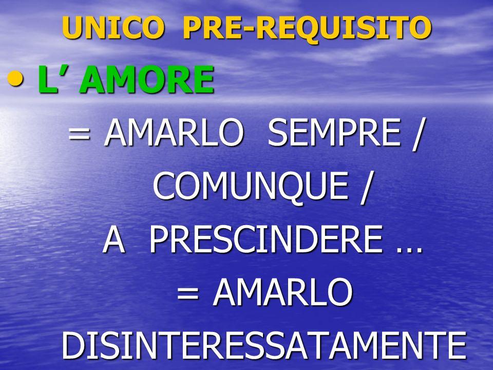 UNICO PRE-REQUISITO L AMORE L AMORE = AMARLO SEMPRE / COMUNQUE / COMUNQUE / A PRESCINDERE … A PRESCINDERE … = AMARLO = AMARLO DISINTERESSATAMENTE DISI