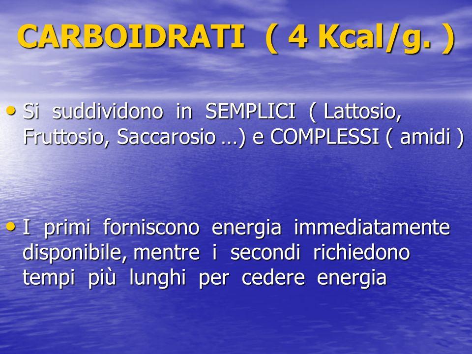 CARBOIDRATI ( 4 Kcal/g. ) Si suddividono in SEMPLICI ( Lattosio, Fruttosio, Saccarosio …) e COMPLESSI ( amidi ) Si suddividono in SEMPLICI ( Lattosio,