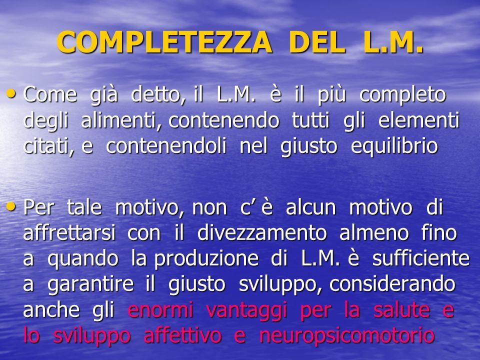 COMPLETEZZA DEL L.M. Come già detto, il L.M. è il più completo degli alimenti, contenendo tutti gli elementi citati, e contenendoli nel giusto equilib