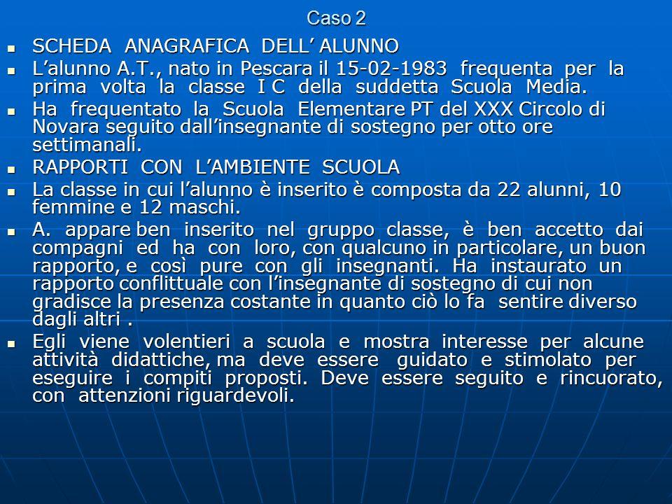 Caso 2 SCHEDA ANAGRAFICA DELL ALUNNO SCHEDA ANAGRAFICA DELL ALUNNO Lalunno A.T., nato in Pescara il 15-02-1983 frequenta per la prima volta la classe