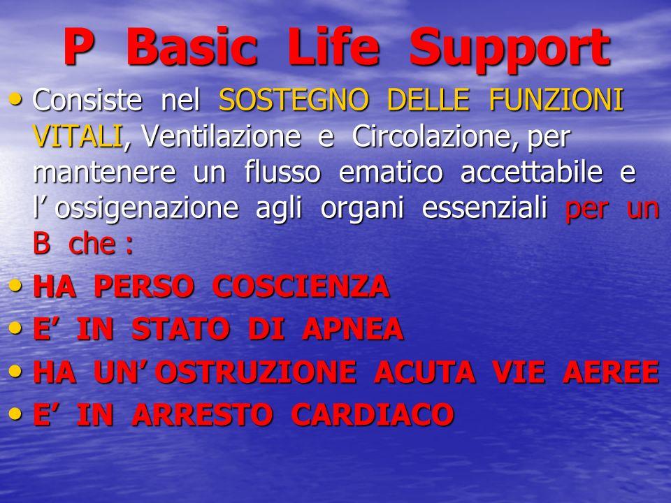 P Basic Life Support Consiste nel SOSTEGNO DELLE FUNZIONI VITALI, Ventilazione e Circolazione, per mantenere un flusso ematico accettabile e l ossigen