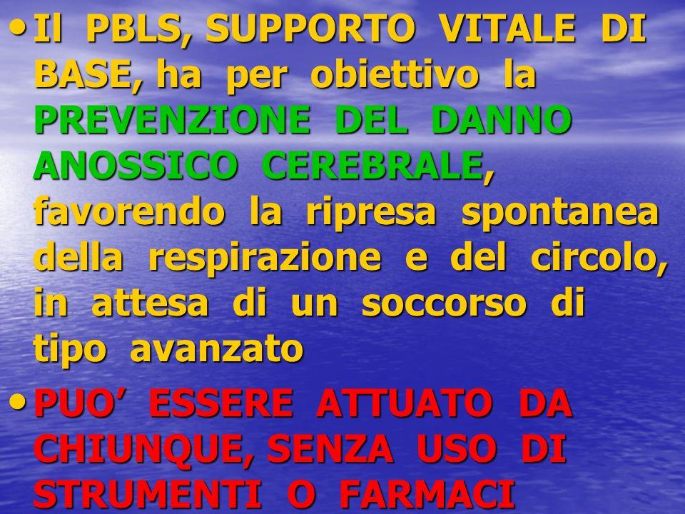 Il PBLS, SUPPORTO VITALE DI BASE, ha per obiettivo la PREVENZIONE DEL DANNO ANOSSICO CEREBRALE, favorendo la ripresa spontanea della respirazione e de