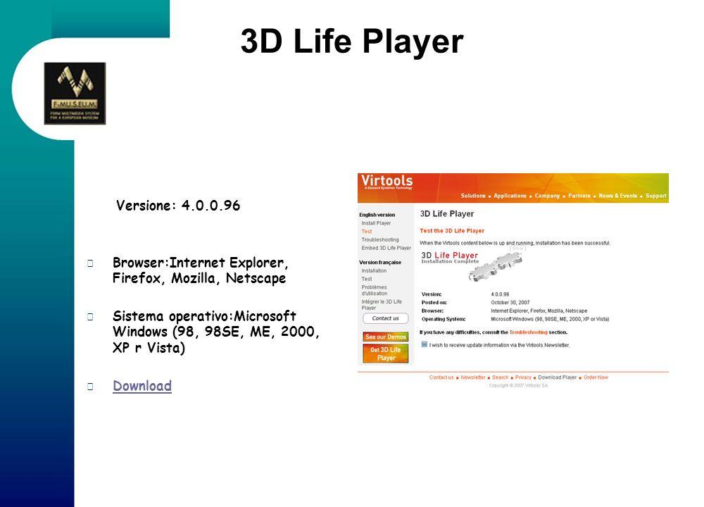 3D Life Player Versione: 4.0.0.96 Browser:Internet Explorer, Firefox, Mozilla, Netscape Sistema operativo:Microsoft Windows (98, 98SE, ME, 2000, XP r