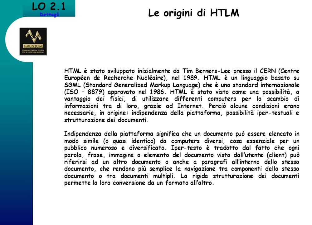 LO 2.1 Dettagli Le origini di HTLM HTML è stato sviluppato inizialmente da Tim Berners-Lee presso il CERN (Centre Européen de Recherche Nucléaire), ne