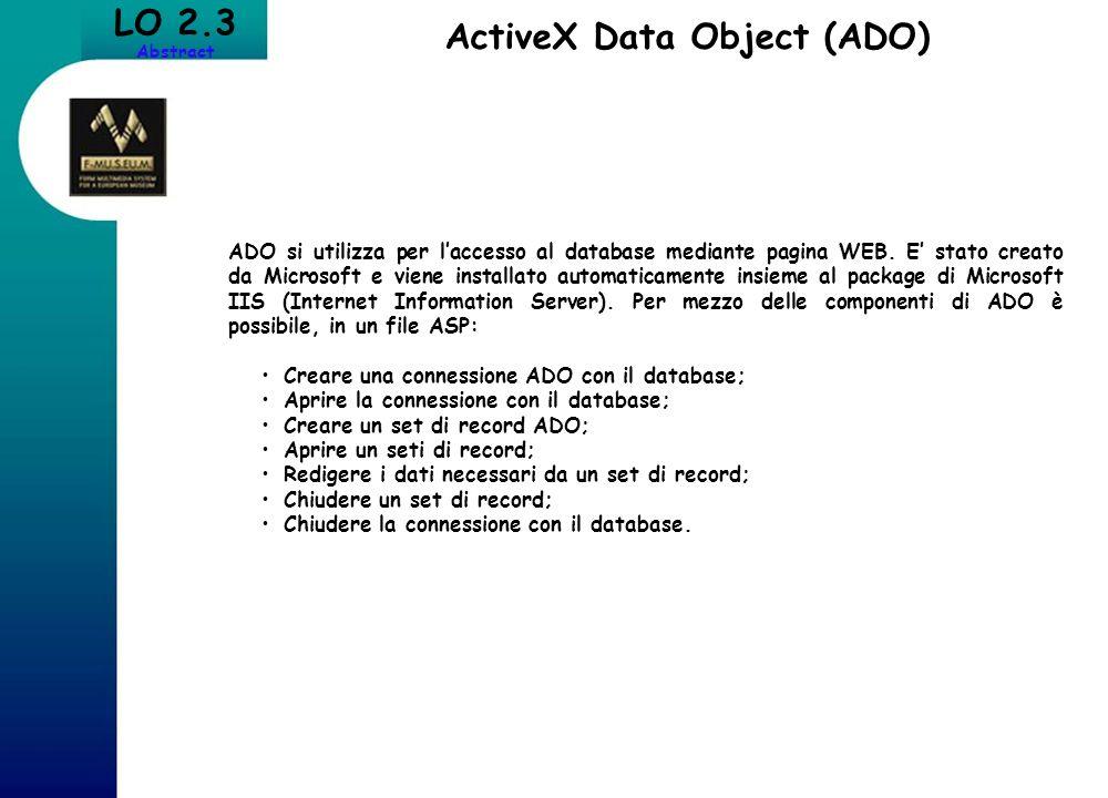 LO 2.3 Abstract ActiveX Data Object (ADO) ADO si utilizza per laccesso al database mediante pagina WEB. E stato creato da Microsoft e viene installato