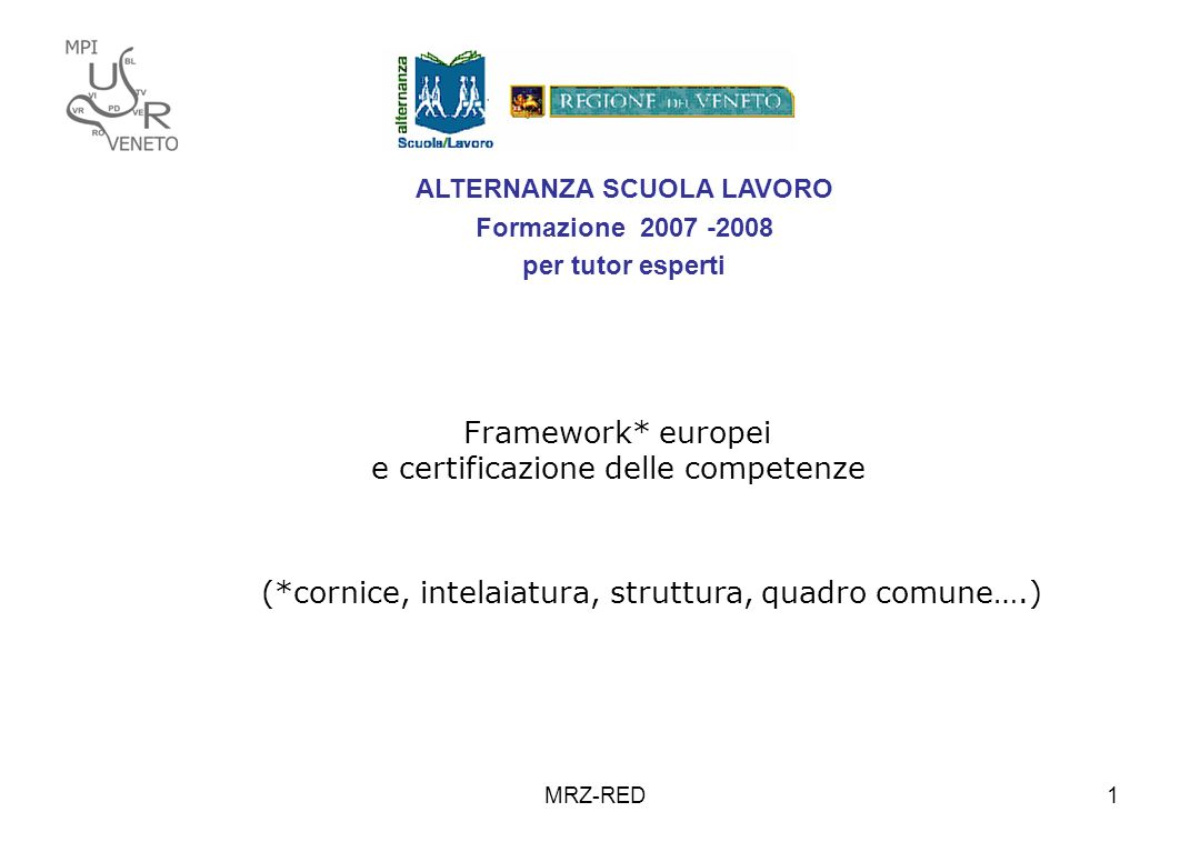 MRZ-RED1 ALTERNANZA SCUOLA LAVORO Formazione 2007 -2008 per tutor esperti Framework* europei e certificazione delle competenze (*cornice, intelaiatura, struttura, quadro comune….)