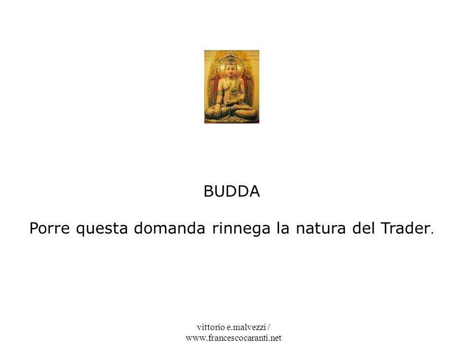 vittorio e.malvezzi / www.francescocaranti.net BUDDA Porre questa domanda rinnega la natura del Trader.